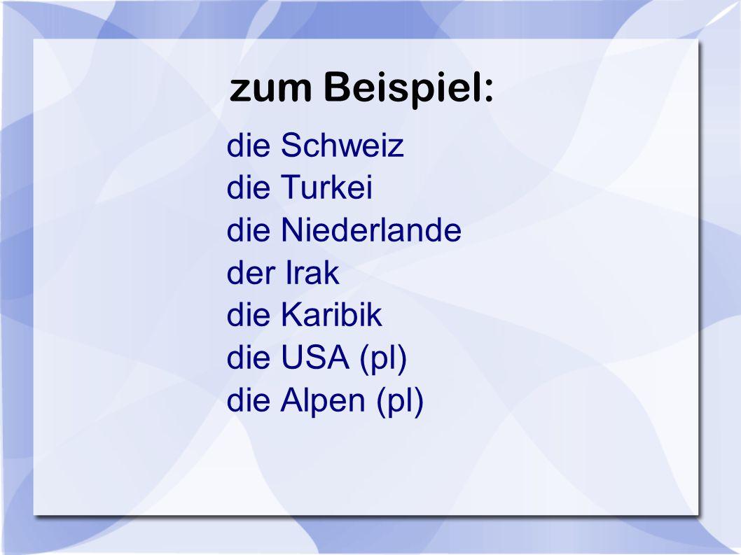 zum Beispiel: die Turkei die Niederlande der Irak die Karibik