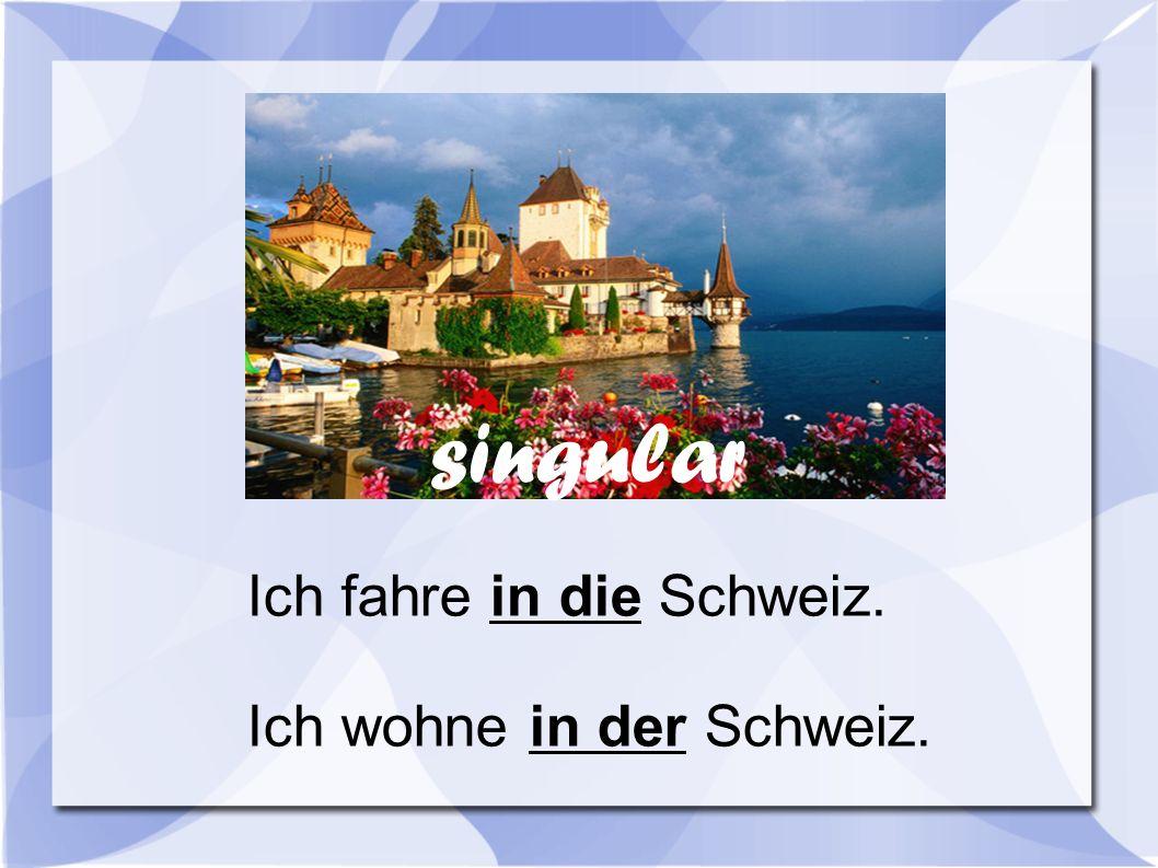 singular Ich fahre in die Schweiz. Ich wohne in der Schweiz.
