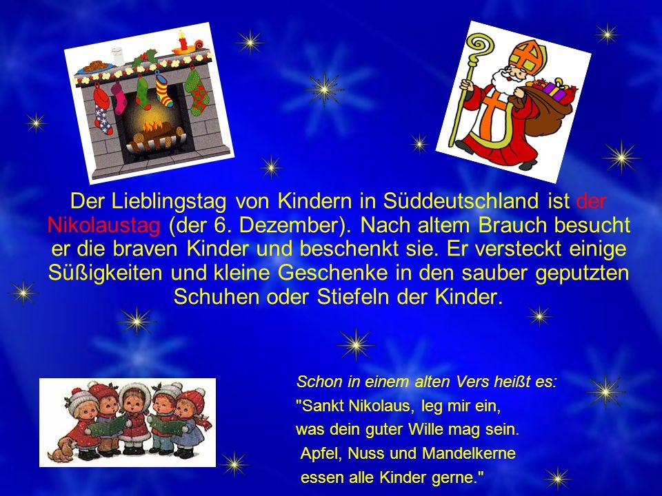 Der Lieblingstag von Kindern in Süddeutschland ist der Nikolaustag (der 6. Dezember). Nach altem Brauch besucht er die braven Kinder und beschenkt sie. Er versteckt einige Süßigkeiten und kleine Geschenke in den sauber geputzten Schuhen oder Stiefeln der Kinder.