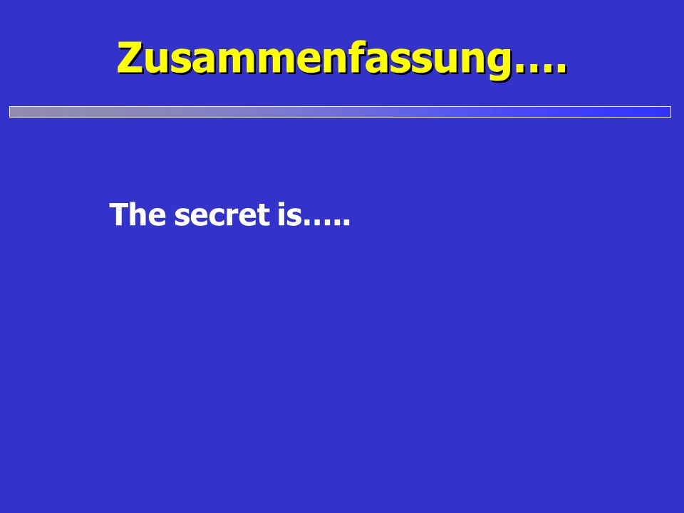 Zusammenfassung…. The secret is…..