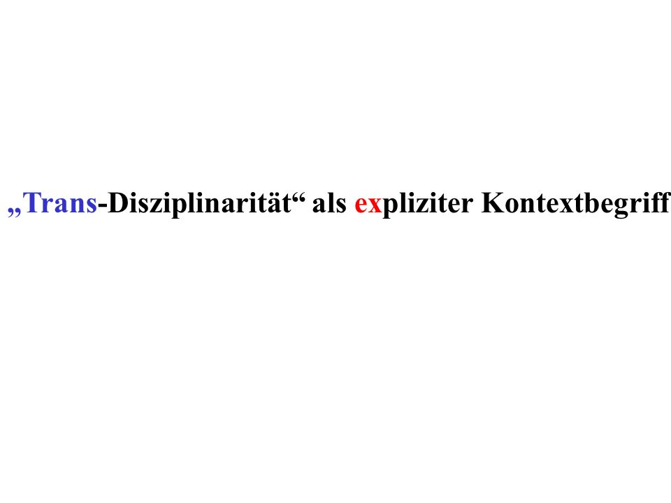 """Trans-Disziplinarität als expliziter Kontextbegriff"
