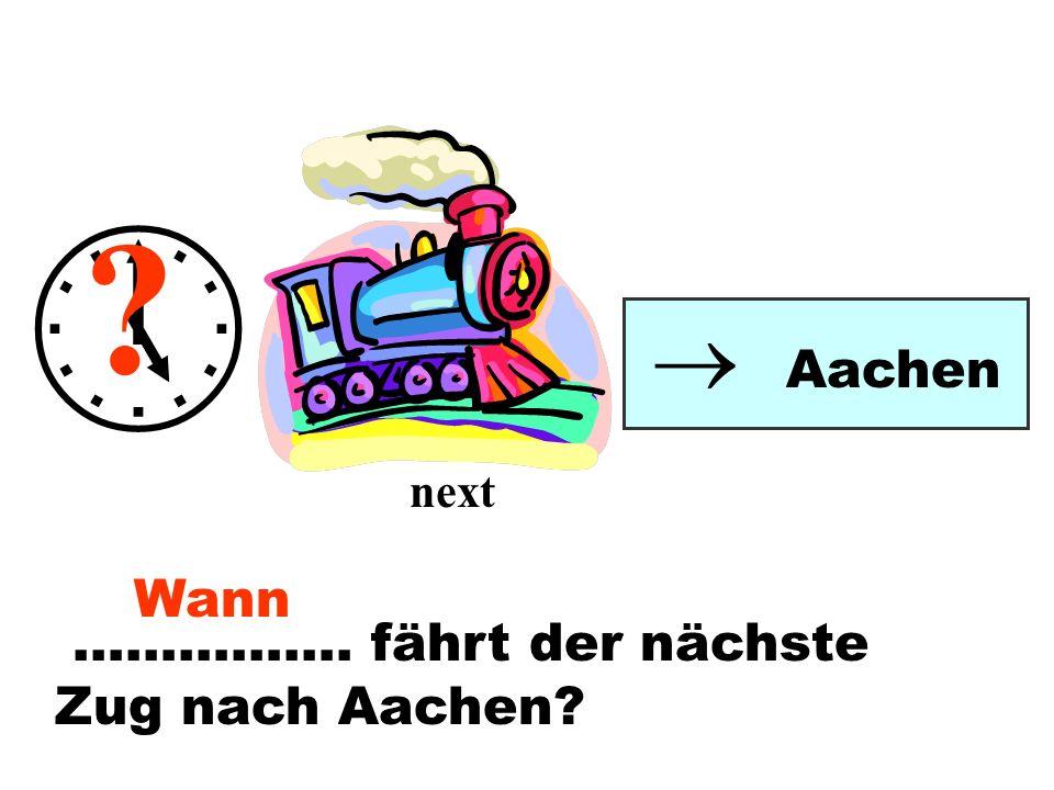   Aachen next Wann ……………. fährt der nächste Zug nach Aachen