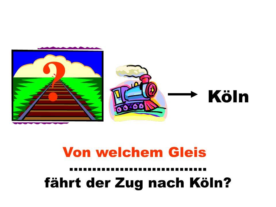 Köln Von welchem Gleis ………………………… fährt der Zug nach Köln