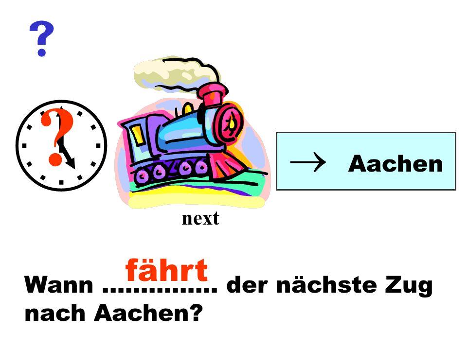    Aachen next fährt Wann …………… der nächste Zug nach Aachen