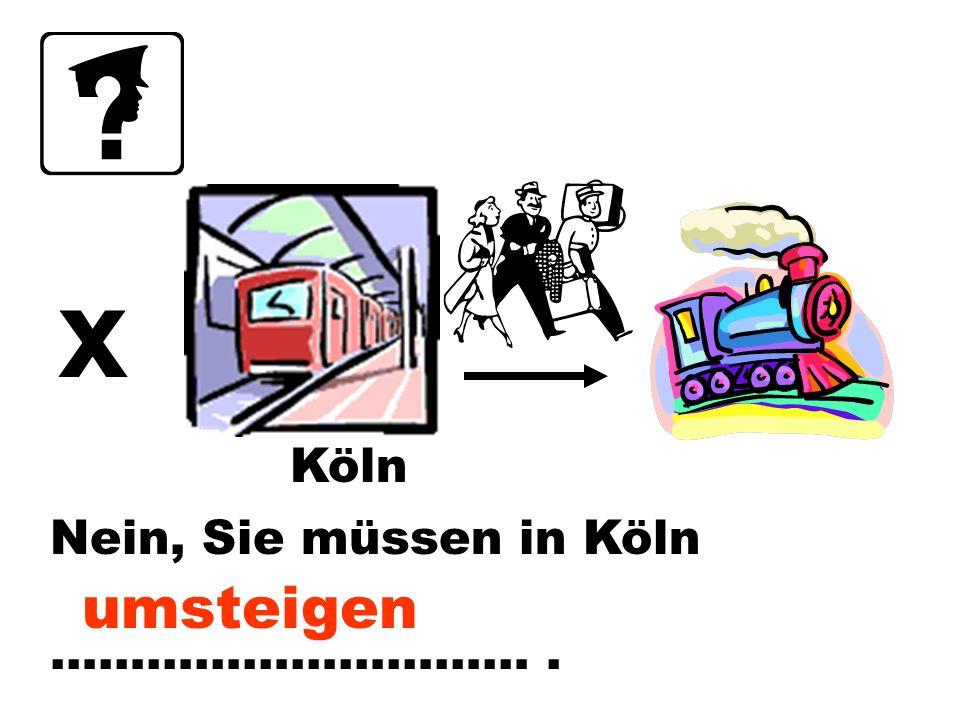 x Köln Nein, Sie müssen in Köln ………………………… . umsteigen