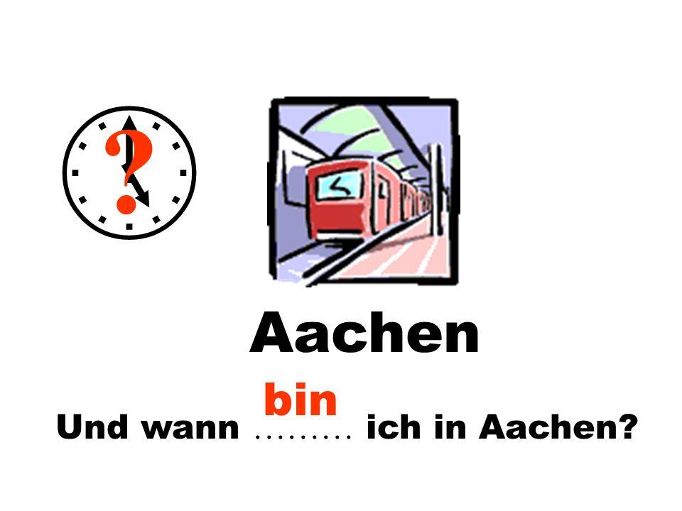 Und wann ……… ich in Aachen