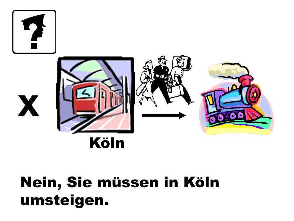 x Köln Nein, Sie müssen in Köln umsteigen.