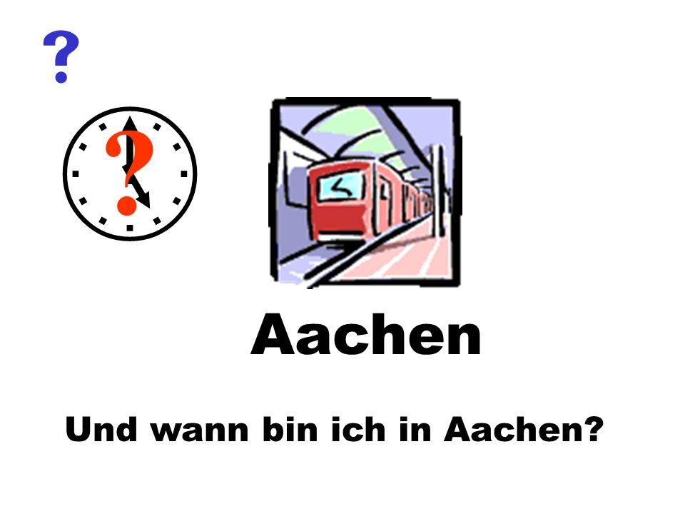 Und wann bin ich in Aachen