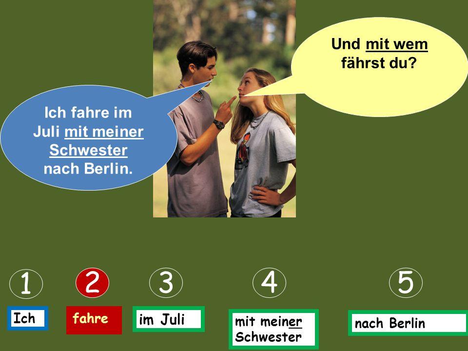 Ich fahre im Juli mit meiner Schwester nach Berlin.