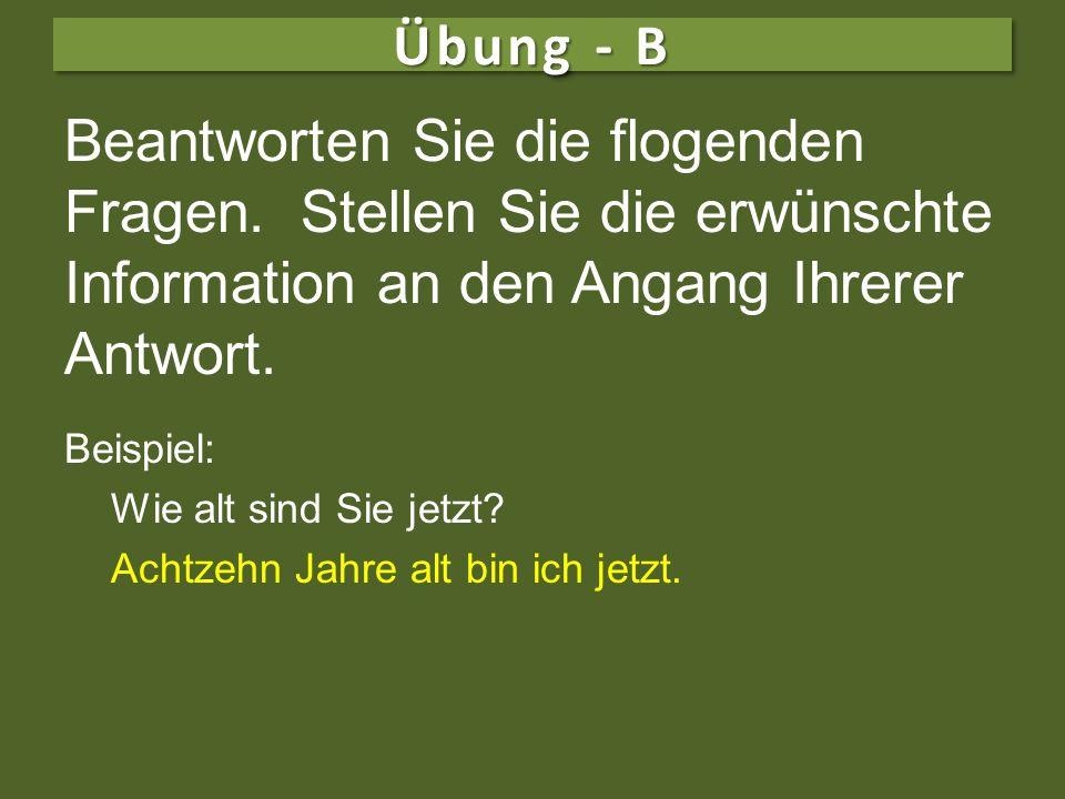 Übung - B Beantworten Sie die flogenden Fragen. Stellen Sie die erwünschte Information an den Angang Ihrerer Antwort.