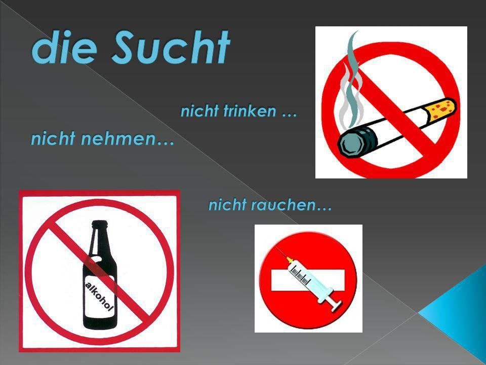die Sucht nicht trinken … nicht nehmen… nicht rauchen…
