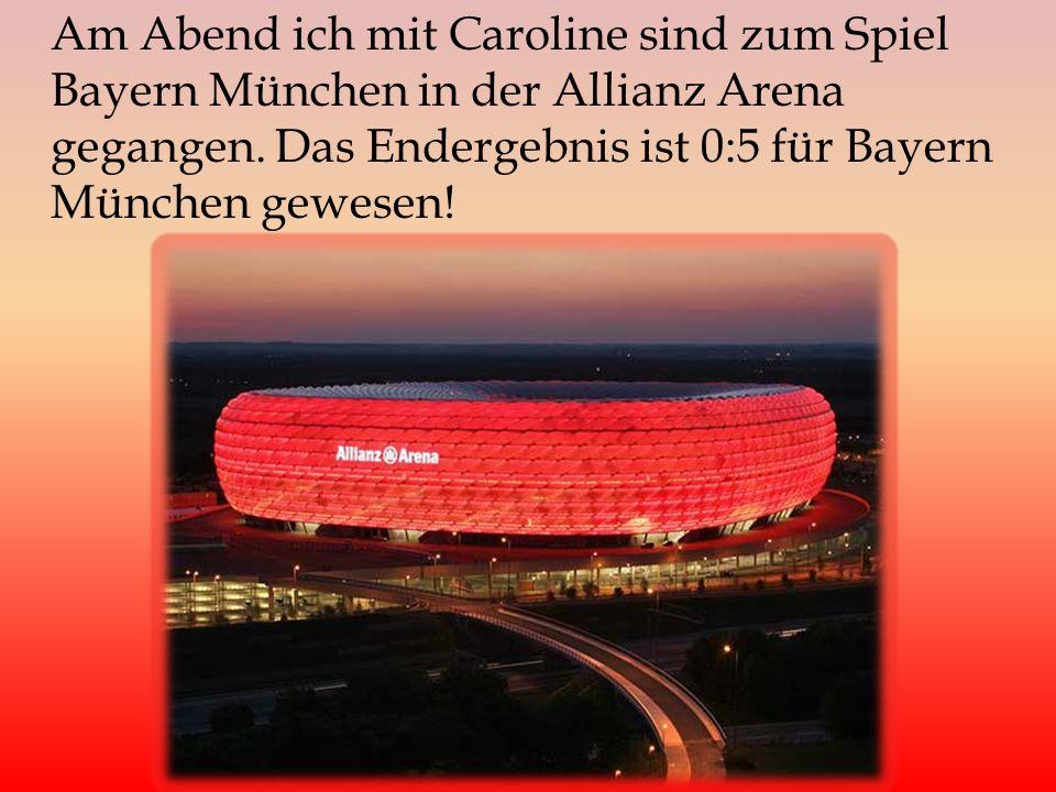 Am Abend ich mit Caroline sind zum Spiel Bayern München in der Allianz Arena gegangen.