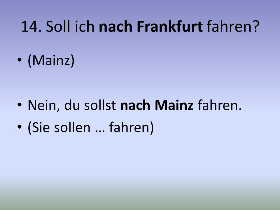 14. Soll ich nach Frankfurt fahren