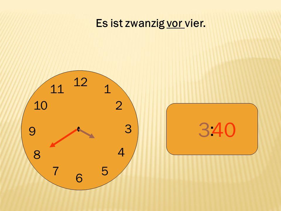 Es ist zwanzig vor vier. 12 9 3 6 1 2 4 5 7 8 10 11 : 3 40