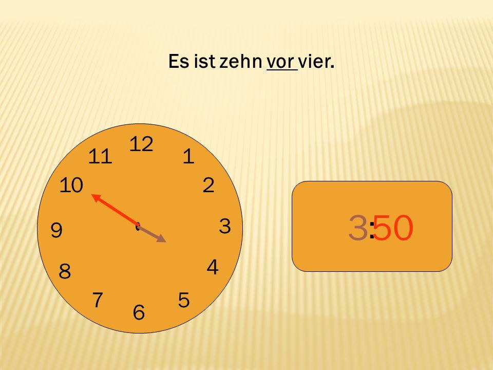 Es ist zehn vor vier. 12 9 3 6 1 2 4 5 7 8 10 11 : 3 50