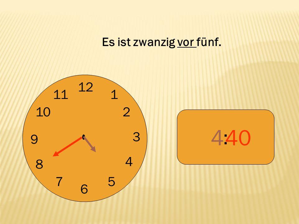 Es ist zwanzig vor fünf. 12 9 3 6 1 2 4 5 7 8 10 11 : 4 40
