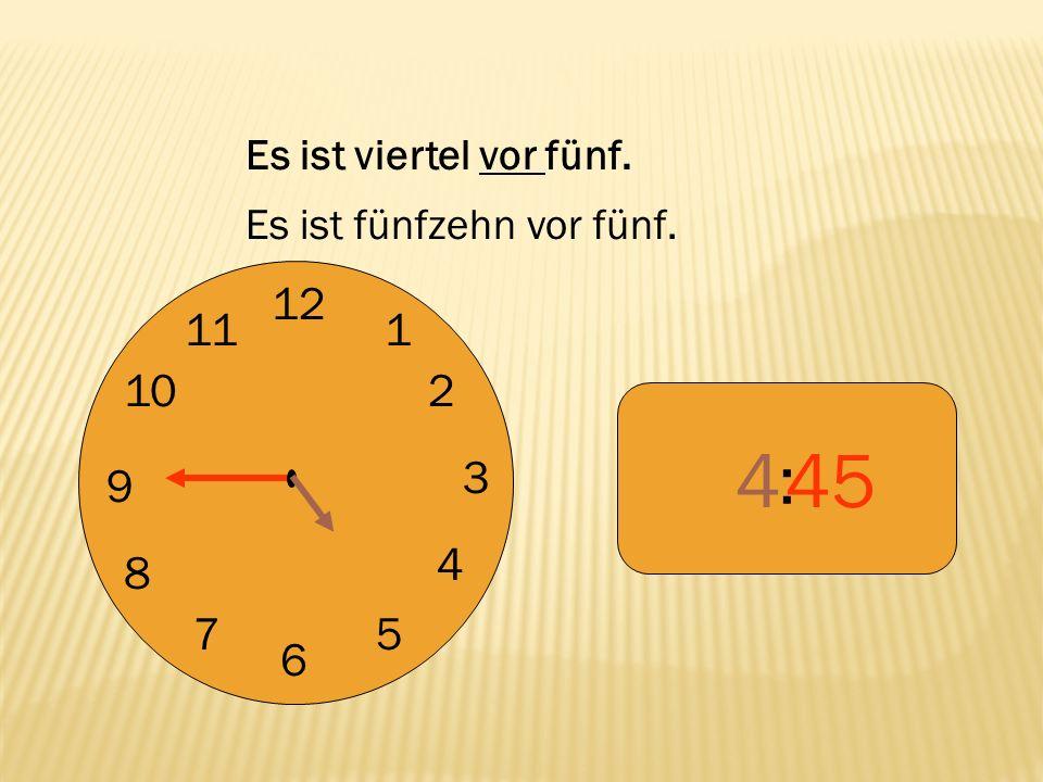 4 45 : 12 9 3 6 1 2 4 5 7 8 10 11 Es ist viertel vor fünf.