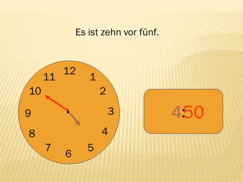 Es ist zehn vor fünf. 12 9 3 6 1 2 4 5 7 8 10 11 : 4 50