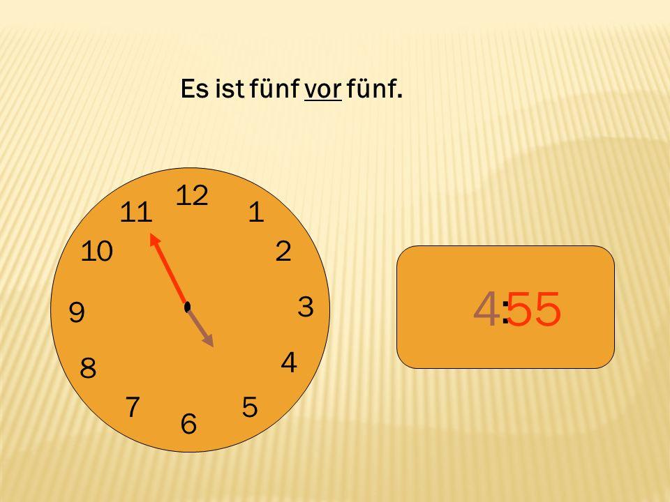 Es ist fünf vor fünf. 12 9 3 6 1 2 4 5 7 8 10 11 : 4 55