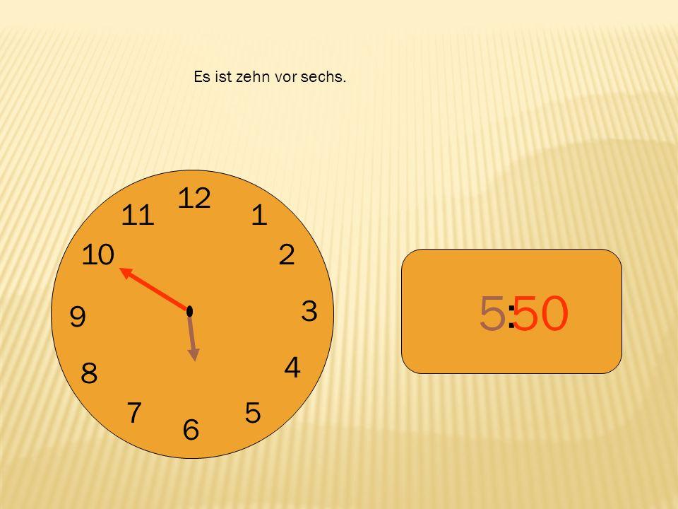 Es ist zehn vor sechs. 12 9 3 6 1 2 4 5 7 8 10 11 : 5 50