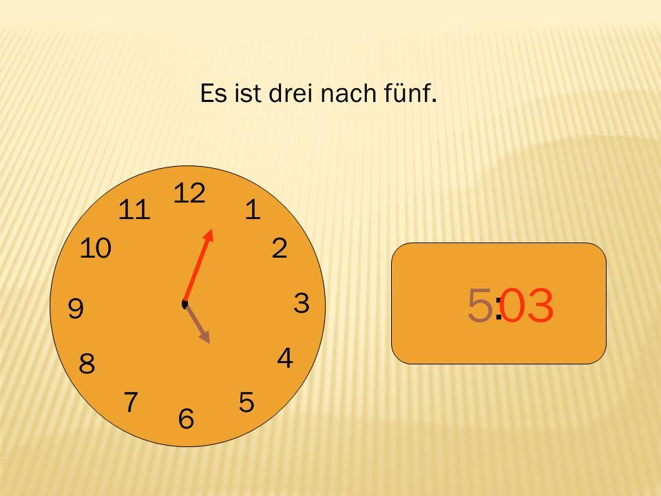 Es ist drei nach fünf. 12 9 3 6 1 2 4 5 7 8 10 11 : 5 03
