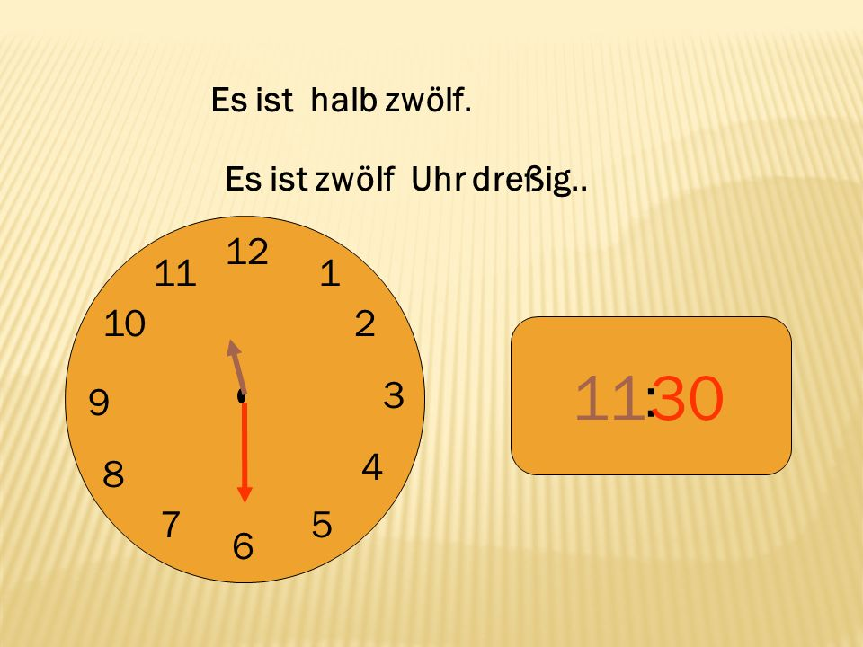 Es ist halb zwölf. Es ist zwölf Uhr dreßig.. 12 9 3 6 1 2 4 5 7 8 10 11 : 11 30