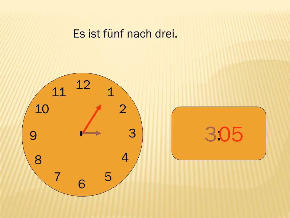Es ist fünf nach drei. 12 9 3 6 1 2 4 5 7 8 10 11 : 3 05