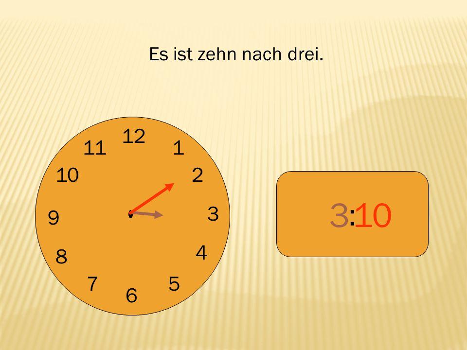 Es ist zehn nach drei. 12 9 3 6 1 2 4 5 7 8 10 11 : 3 10