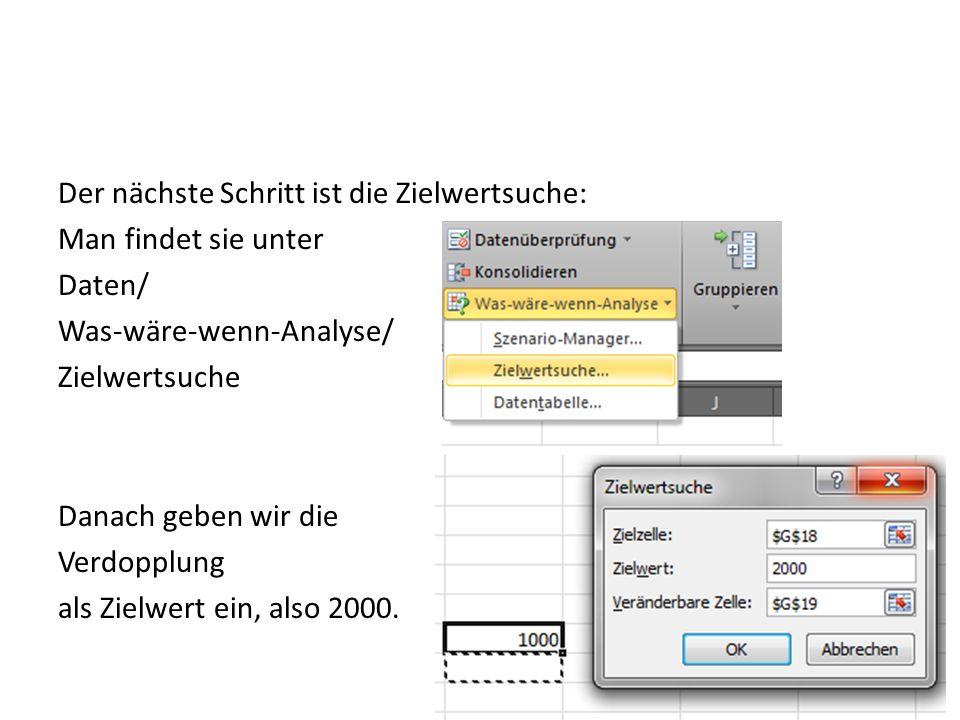 Der nächste Schritt ist die Zielwertsuche: Man findet sie unter Daten/ Was-wäre-wenn-Analyse/ Zielwertsuche Danach geben wir die Verdopplung als Zielwert ein, also 2000.