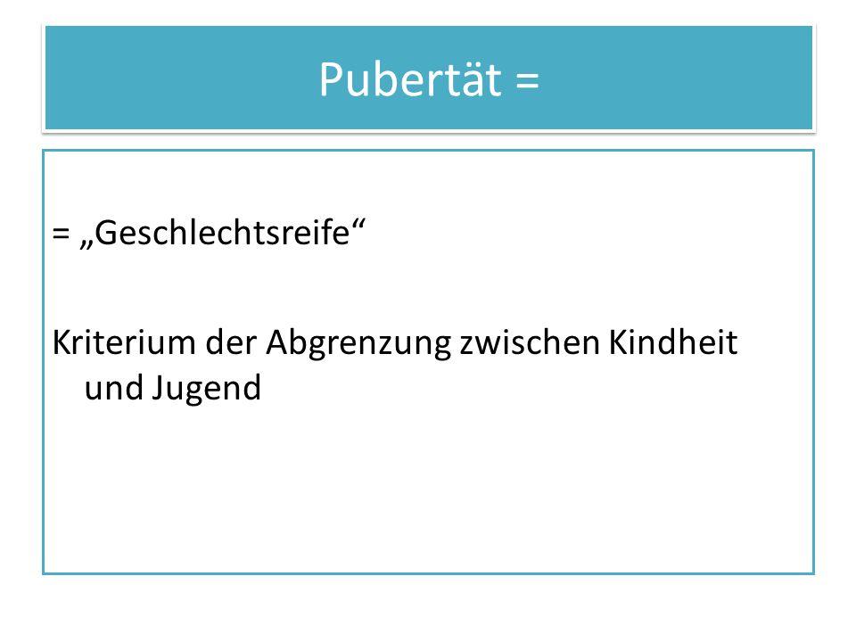 """Pubertät = = """"Geschlechtsreife Kriterium der Abgrenzung zwischen Kindheit und Jugend"""
