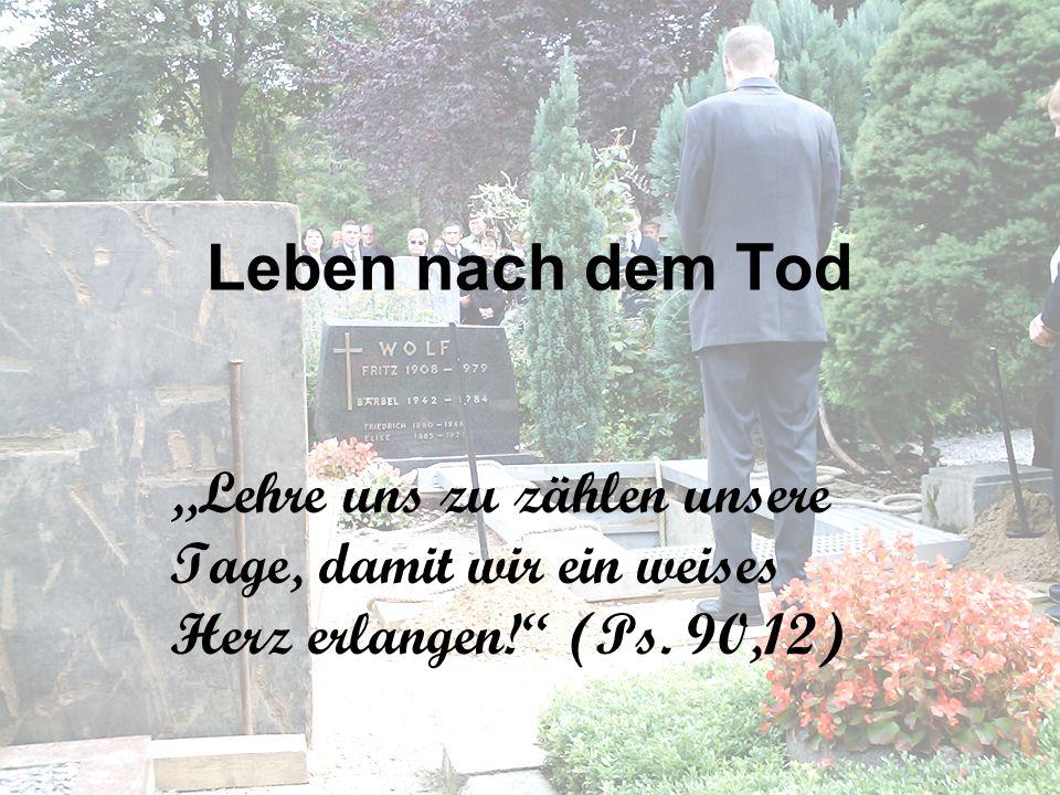 """Leben nach dem Tod """"Lehre uns zu zählen unsere Tage, damit wir ein weises Herz erlangen! (Ps."""
