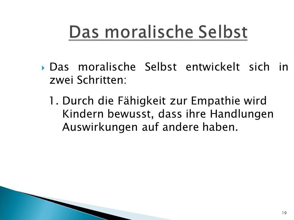 Das moralische Selbst Das moralische Selbst entwickelt sich in zwei Schritten: 1. Durch die Fähigkeit zur Empathie wird.