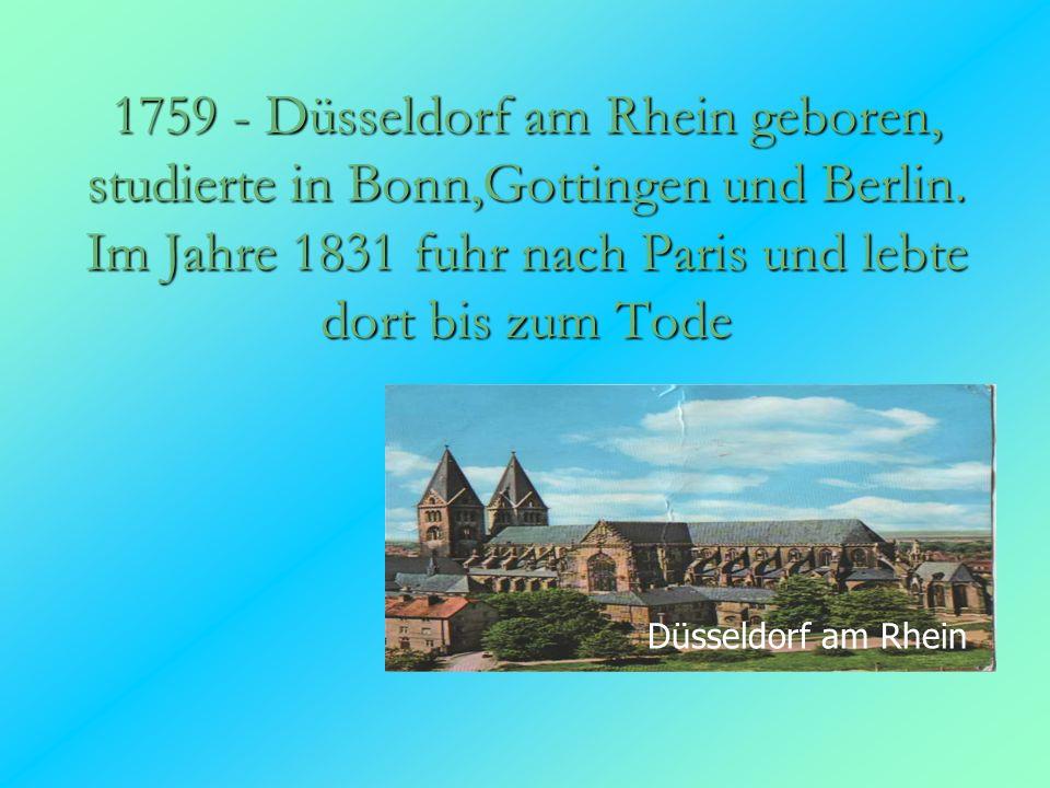 1759 - Düsseldorf am Rhein geboren, studierte in Bonn,Gottingen und Berlin. Im Jahre 1831 fuhr nach Paris und lebte dort bis zum Tode
