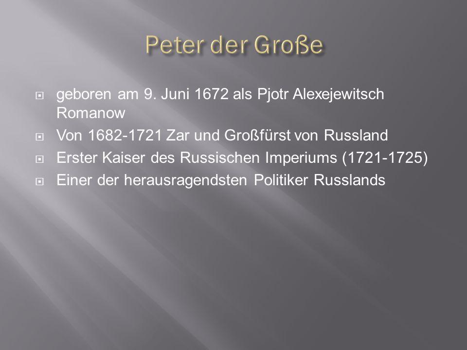 Peter der Große geboren am 9. Juni 1672 als Pjotr Alexejewitsch Romanow. Von 1682-1721 Zar und Großfürst von Russland.