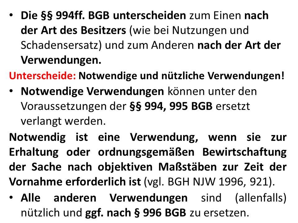 Die §§ 994ff. BGB unterscheiden zum Einen nach der Art des Besitzers (wie bei Nutzungen und Schadensersatz) und zum Anderen nach der Art der Verwendungen.