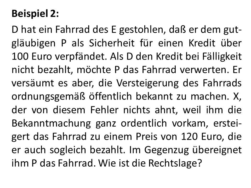 Beispiel 2: D hat ein Fahrrad des E gestohlen, daß er dem gut-gläubigen P als Sicherheit für einen Kredit über 100 Euro verpfändet.