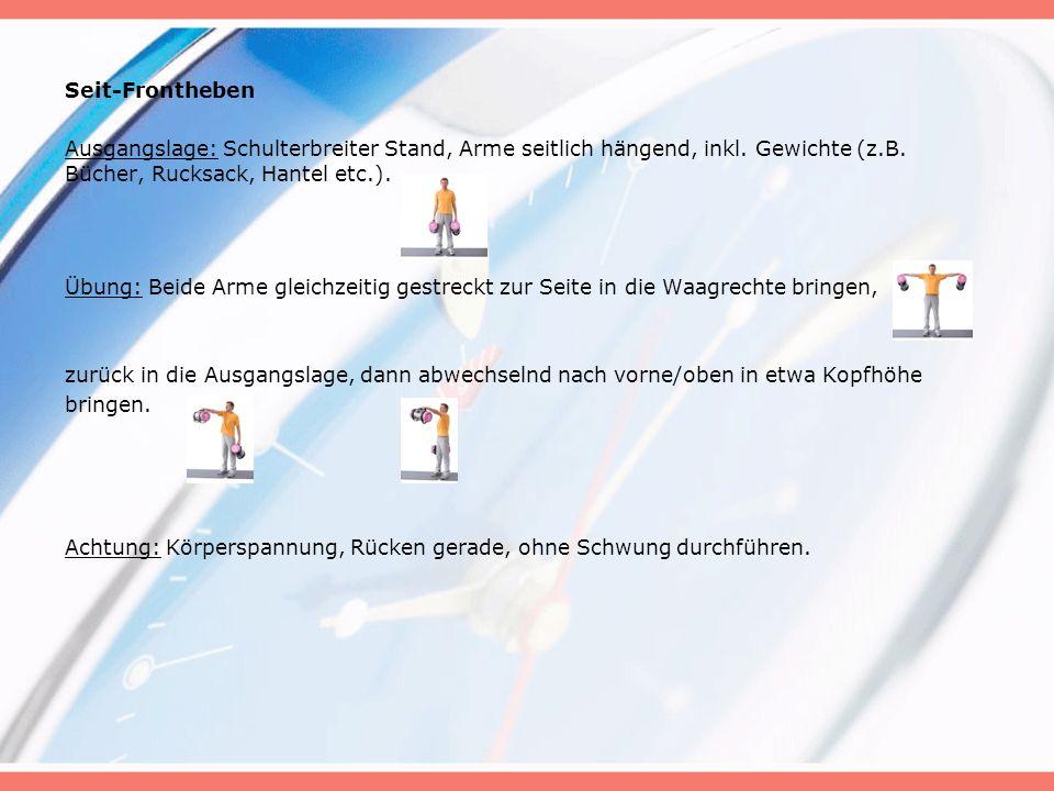 Seit-Frontheben Ausgangslage: Schulterbreiter Stand, Arme seitlich hängend, inkl. Gewichte (z.B. Bücher, Rucksack, Hantel etc.).