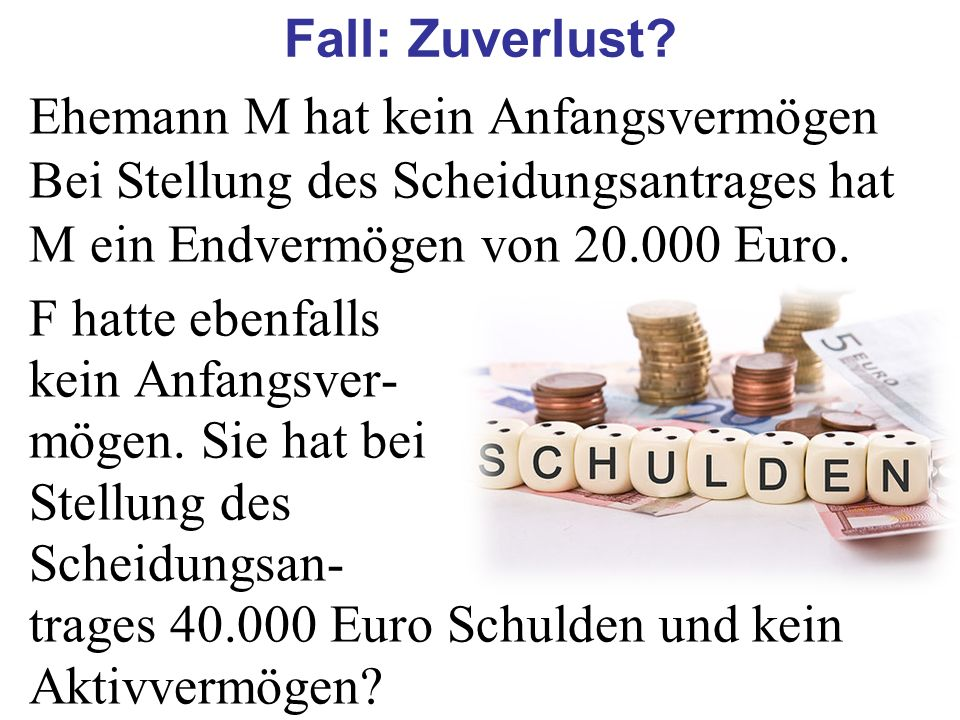 Fall: Zuverlust Ehemann M hat kein Anfangsvermögen Bei Stellung des Scheidungsantrages hat M ein Endvermögen von 20.000 Euro.