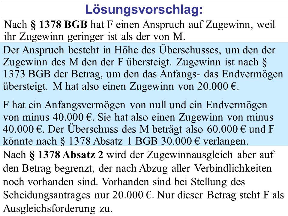 Lösungsvorschlag: Nach § 1378 BGB hat F einen Anspruch auf Zugewinn, weil ihr Zugewinn geringer ist als der von M.