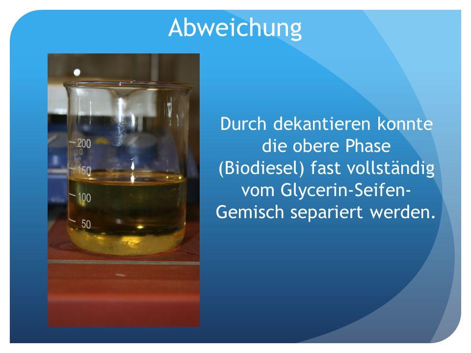 Abweichung Durch dekantieren konnte die obere Phase (Biodiesel) fast vollständig vom Glycerin-Seifen-Gemisch separiert werden.