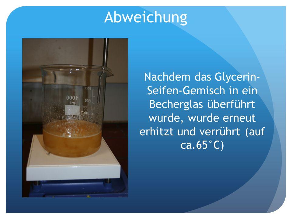 Abweichung Nachdem das Glycerin-Seifen-Gemisch in ein Becherglas überführt wurde, wurde erneut erhitzt und verrührt (auf ca.65°C)