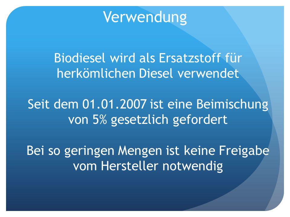 Verwendung Biodiesel wird als Ersatzstoff für herkömlichen Diesel verwendet. Seit dem 01.01.2007 ist eine Beimischung von 5% gesetzlich gefordert.