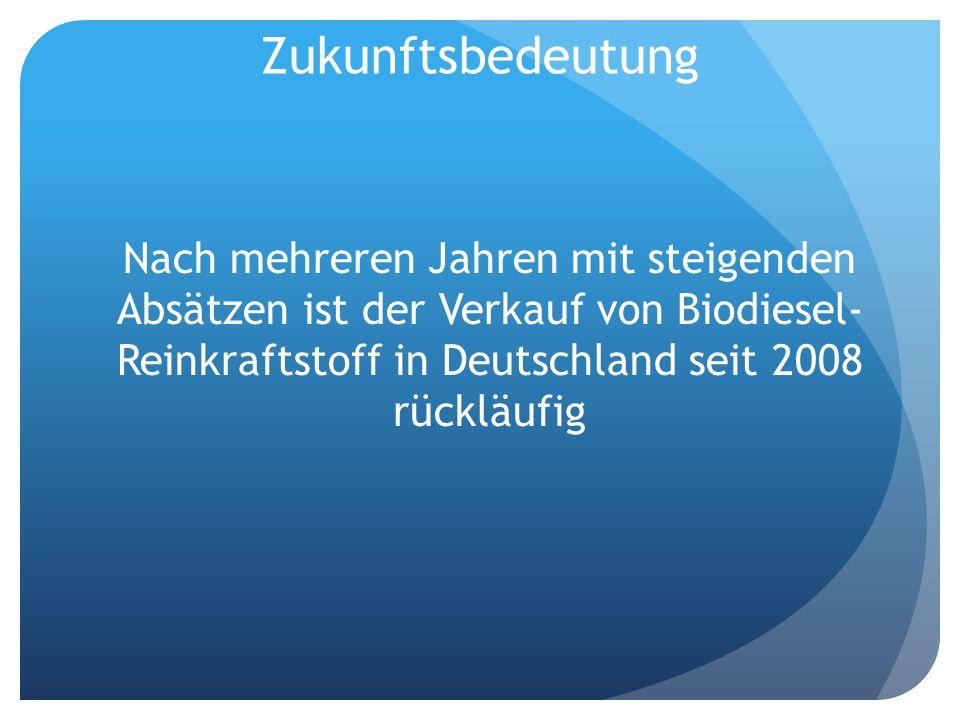 Zukunftsbedeutung Nach mehreren Jahren mit steigenden Absätzen ist der Verkauf von Biodiesel- Reinkraftstoff in Deutschland seit 2008 rückläufig.