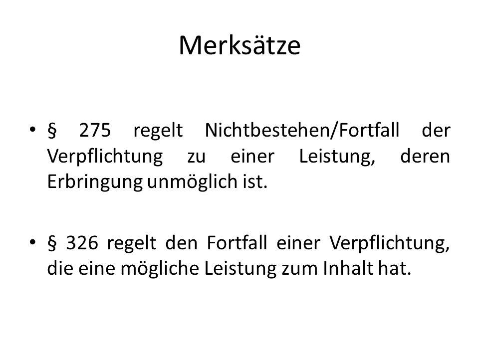 Merksätze § 275 regelt Nichtbestehen/Fortfall der Verpflichtung zu einer Leistung, deren Erbringung unmöglich ist.