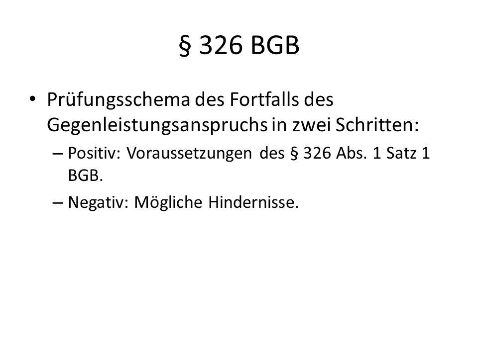 § 326 BGB Prüfungsschema des Fortfalls des Gegenleistungsanspruchs in zwei Schritten: Positiv: Voraussetzungen des § 326 Abs. 1 Satz 1 BGB.