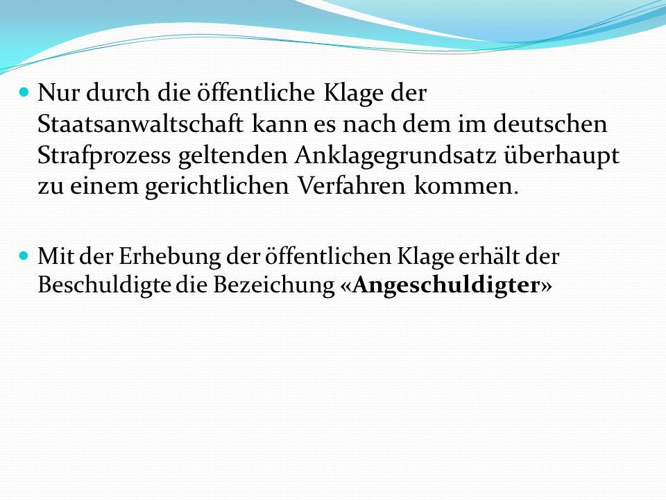 Nur durch die öffentliche Klage der Staatsanwaltschaft kann es nach dem im deutschen Strafprozess geltenden Anklagegrundsatz überhaupt zu einem gerichtlichen Verfahren kommen.