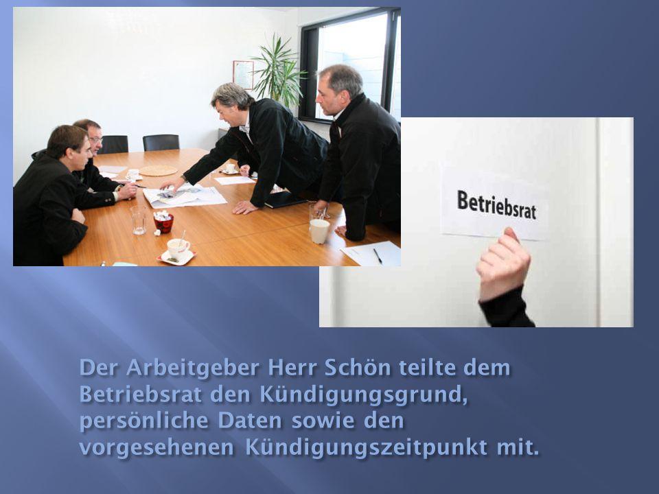 Der Arbeitgeber Herr Schön teilte dem Betriebsrat den Kündigungsgrund, persönliche Daten sowie den vorgesehenen Kündigungszeitpunkt mit.