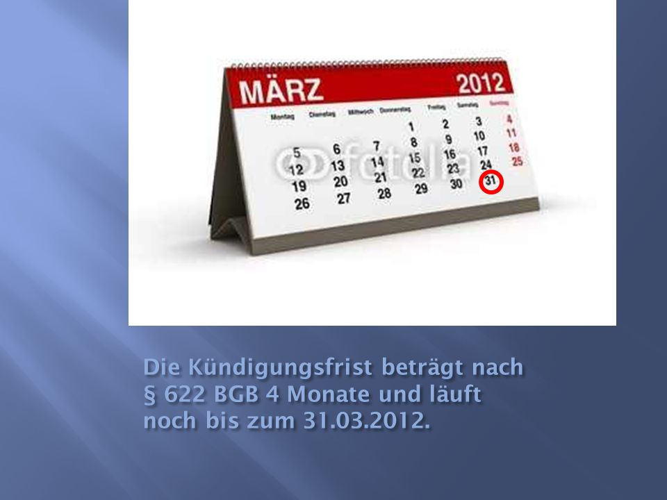 Die Kündigungsfrist beträgt nach § 622 BGB 4 Monate und läuft noch bis zum 31.03.2012.
