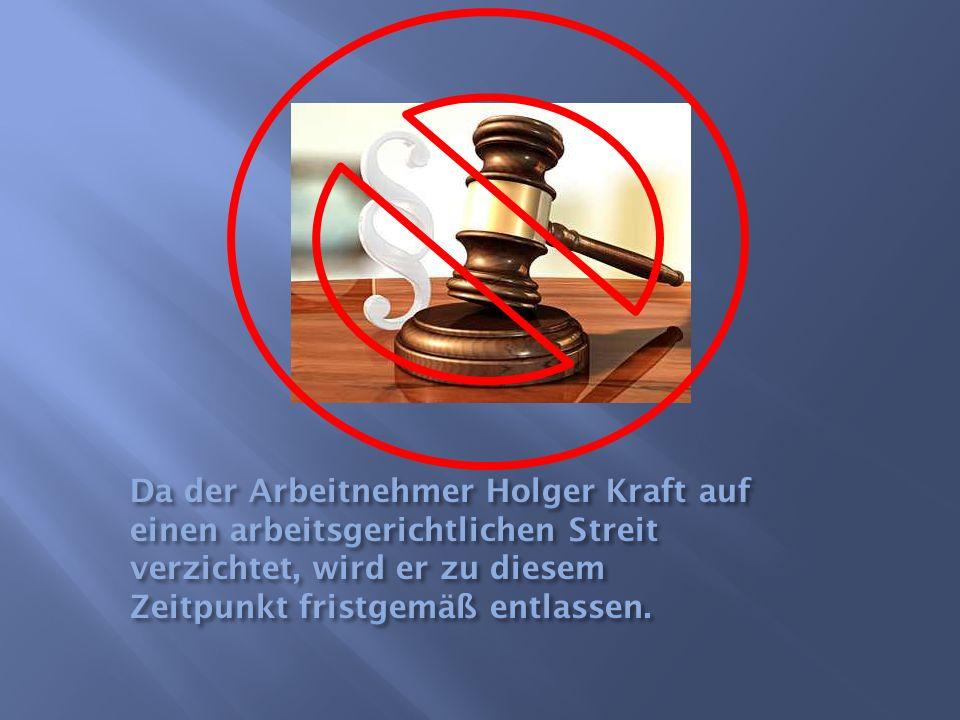 Da der Arbeitnehmer Holger Kraft auf einen arbeitsgerichtlichen Streit verzichtet, wird er zu diesem Zeitpunkt fristgemäß entlassen.
