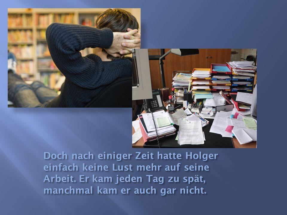 Doch nach einiger Zeit hatte Holger einfach keine Lust mehr auf seine Arbeit.